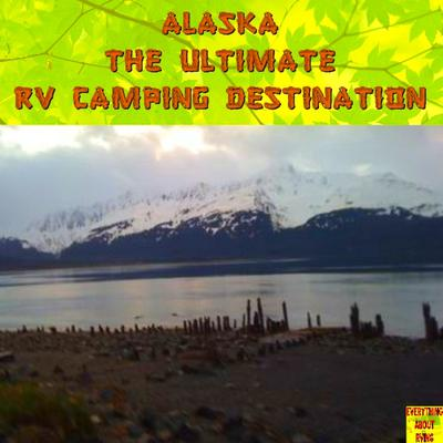 Alaska Is The Ultimate RV Camping Destination.