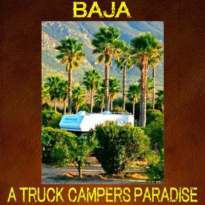 BAJA, A Truck Camper Paradise