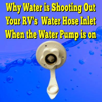 Why Water is Shooting out Your RV's Water Hose Inlet When the Water Pump is on