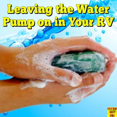 Leaving the Water Pump on in Your RV