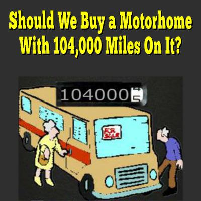 Should We Buy a Motorhome With 104,000 Miles On It?